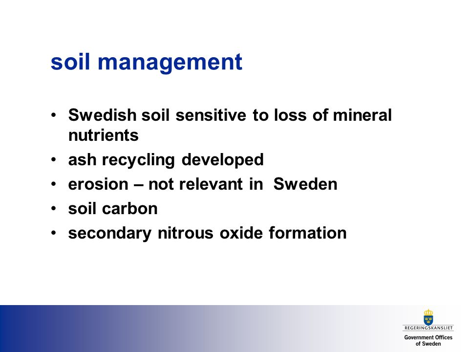 soil management Swedish soil sensitive to loss of mineral nutrients ash recycling developed erosion – not relevant in Sweden soil carbon secondary nitrous oxide formation
