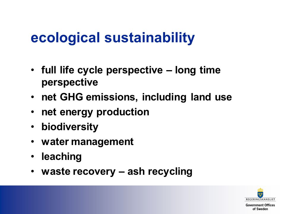 ecological sustainability full life cycle perspective – long time perspective net GHG emissions, including land use net energy production biodiversity water management leaching waste recovery – ash recycling