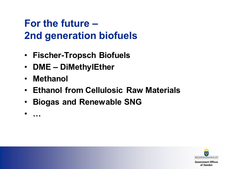 For the future – 2nd generation biofuels Fischer-Tropsch Biofuels DME – DiMethylEther Methanol Ethanol from Cellulosic Raw Materials Biogas and Renewable SNG …
