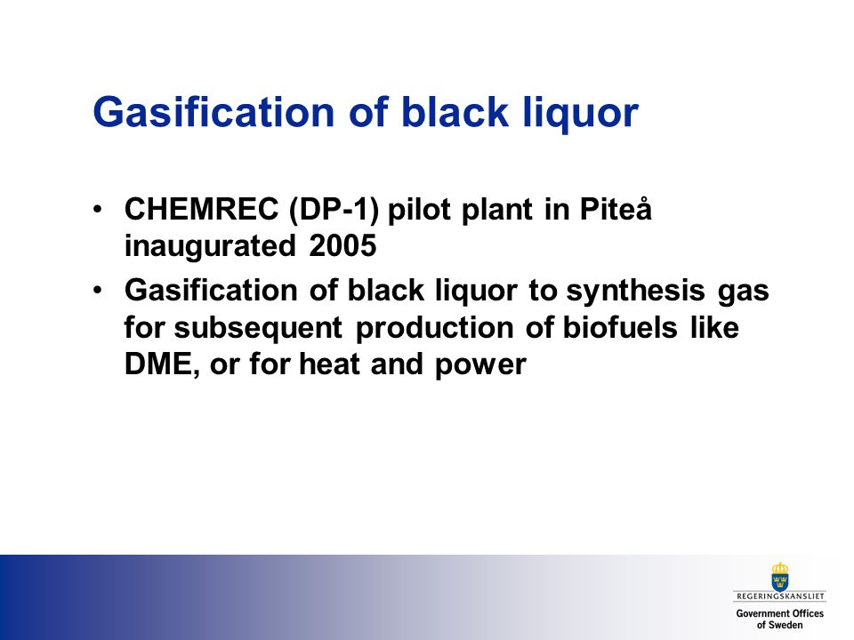 Gasification of black liquor CHEMREC (DP-1) pilot plant in Piteå inaugurated 2005 Gasification of black liquor to synthesis gas for subsequent production of biofuels like DME, or for heat and power