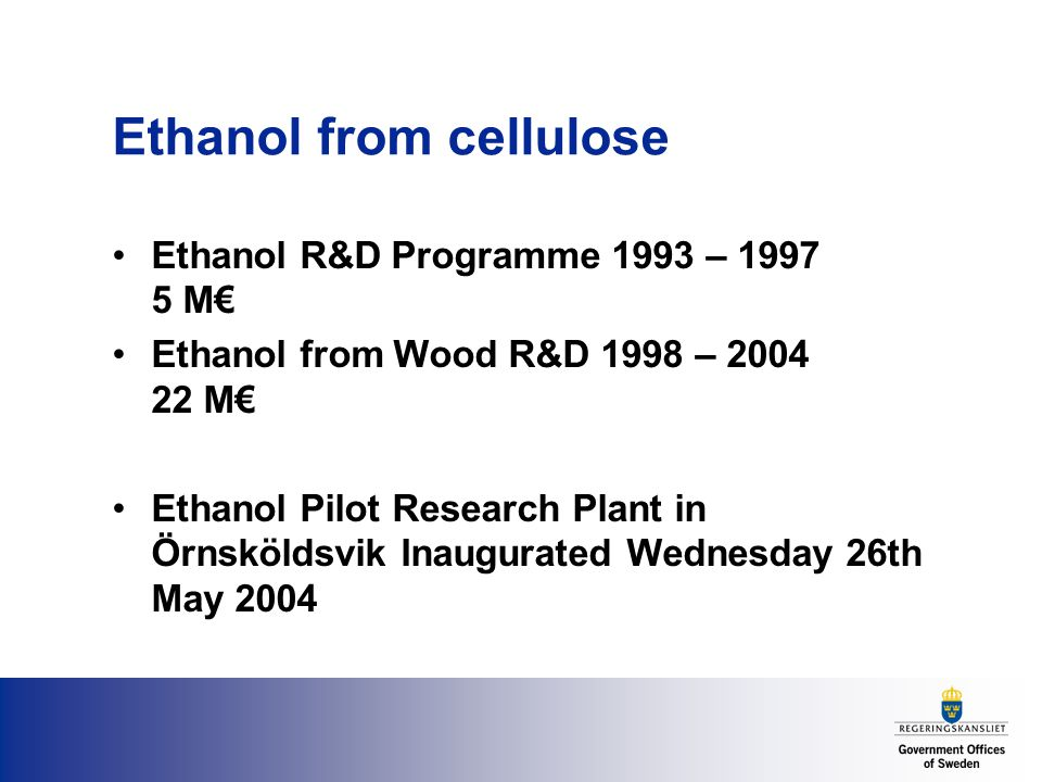 Ethanol from cellulose Ethanol R&D Programme 1993 – M€ Ethanol from Wood R&D 1998 – M€ Ethanol Pilot Research Plant in Örnsköldsvik Inaugurated Wednesday 26th May 2004
