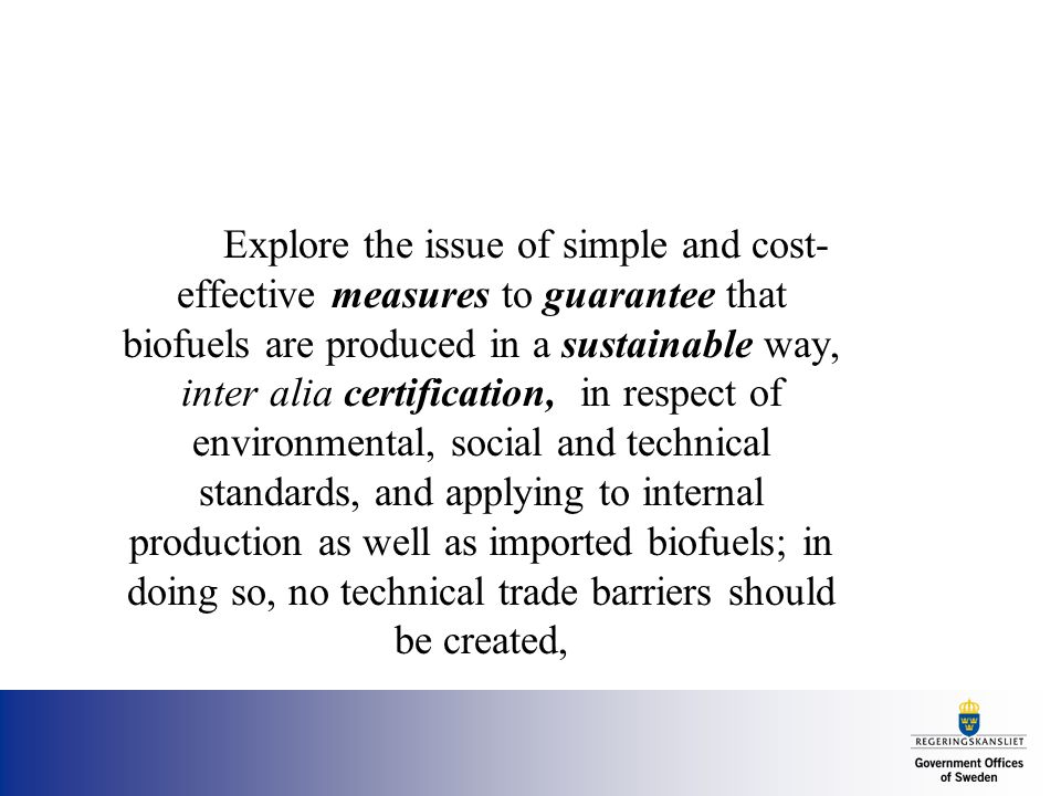 Explore the issue of simple and cost- effective measures to guarantee that biofuels are produced in a sustainable way, inter alia certification, in respect of environmental, social and technical standards, and applying to internal production as well as imported biofuels; in doing so, no technical trade barriers should be created,