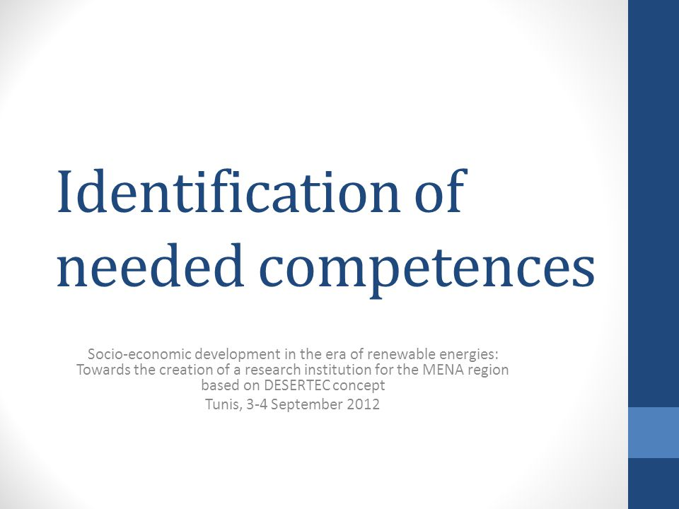 Identification of needed competences Socio-economic development in the era of renewable energies: Towards the creation of a research institution for the MENA region based on DESERTEC concept Tunis, 3-4 September 2012