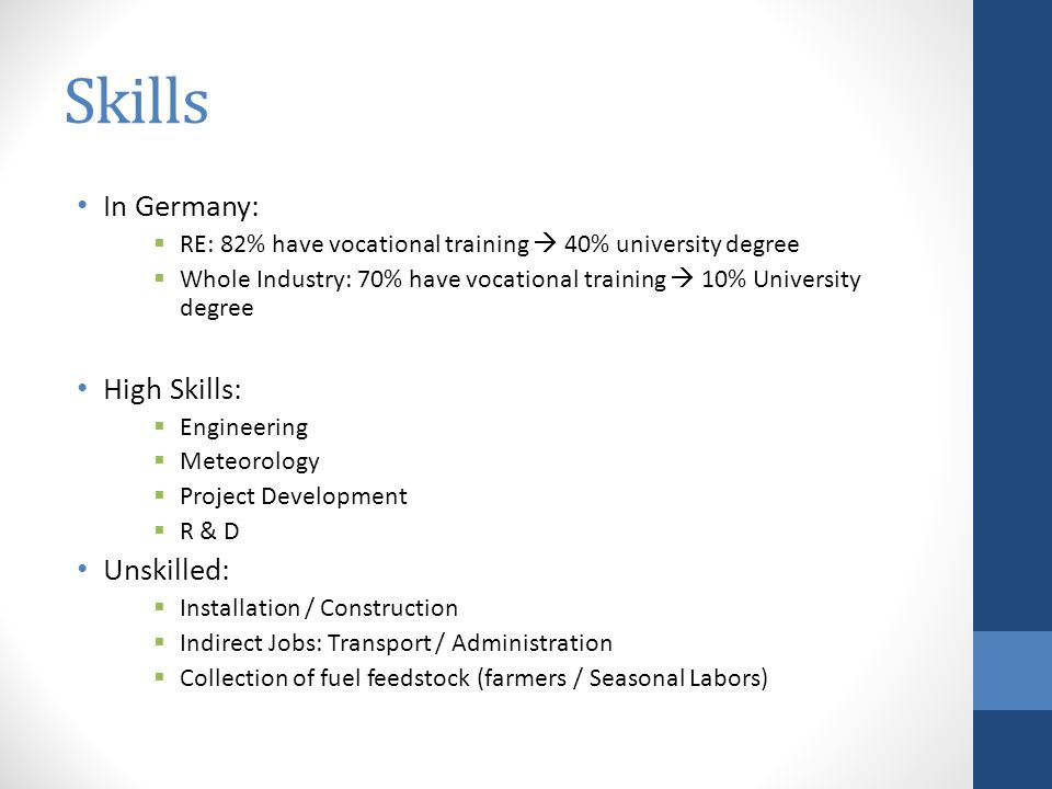 Skills In Germany:  RE: 82% have vocational training  40% university degree  Whole Industry: 70% have vocational training  10% University degree High Skills:  Engineering  Meteorology  Project Development  R & D Unskilled:  Installation / Construction  Indirect Jobs: Transport / Administration  Collection of fuel feedstock (farmers / Seasonal Labors)