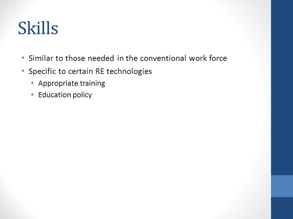 Skills Similar to those needed in the conventional work force Specific to certain RE technologies Appropriate training Education policy