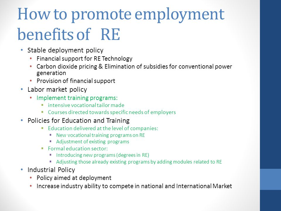 How to promote employment benefits of RE Stable deployment policy Financial support for RE Technology Carbon dioxide pricing & Elimination of subsidies for conventional power generation Provision of financial support Labor market policy Implement training programs:  intensive vocational tailor made  Courses directed towards specific needs of employers Policies for Education and Training  Education delivered at the level of companies:  New vocational training programs on RE  Adjustment of existing programs  Formal education sector:  Introducing new programs (degrees in RE)  Adjusting those already existing programs by adding modules related to RE Industrial Policy Policy aimed at deployment Increase industry ability to compete in national and International Market