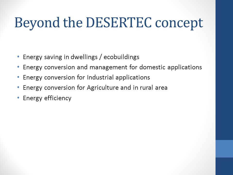 Beyond the DESERTEC concept Energy saving in dwellings / ecobuildings Energy conversion and management for domestic applications Energy conversion for Industrial applications Energy conversion for Agriculture and in rural area Energy efficiency