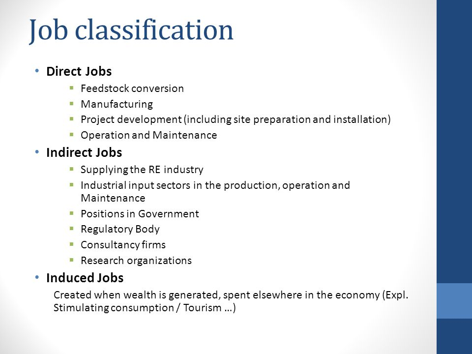 Job classification Direct Jobs  Feedstock conversion  Manufacturing  Project development (including site preparation and installation)  Operation and Maintenance Indirect Jobs  Supplying the RE industry  Industrial input sectors in the production, operation and Maintenance  Positions in Government  Regulatory Body  Consultancy firms  Research organizations Induced Jobs Created when wealth is generated, spent elsewhere in the economy (Expl.