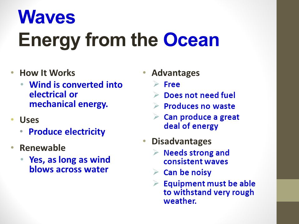 Waves Energy from the Ocean How It Works Wind is converted into electrical or mechanical energy.