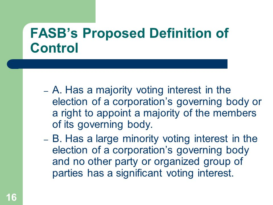 15 FASB's Proposed Definition of Control The proposed statement further stated that … in the absence of evidence that demonstrated otherwise, the existence of control of a corporation shall be presumed if an entity (including its subsidiaries):