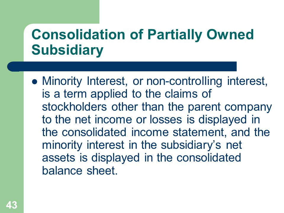 42 Consolidation of Partially Owned Subsidiary The consolidation of a parent company and its partially owned subsidiary is not the same as consolidation of a parent company and its wholly owned subsidiary in one major aspect – the recognition of minority interest.