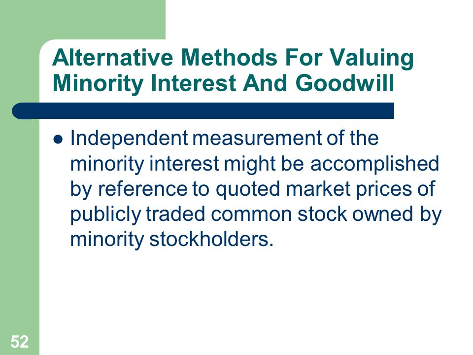 51 Alternative Methods For Valuing Minority Interest And Goodwill The other alternative for valuing minority interest in net assets of subsidiary and goodwill is to obtain a current fair value for 100% of a partially owned purchased subsidiary's total net assets, either through independent measurements of the minority interest or by inference from the cost of the parent company's investment in the subsidiary.