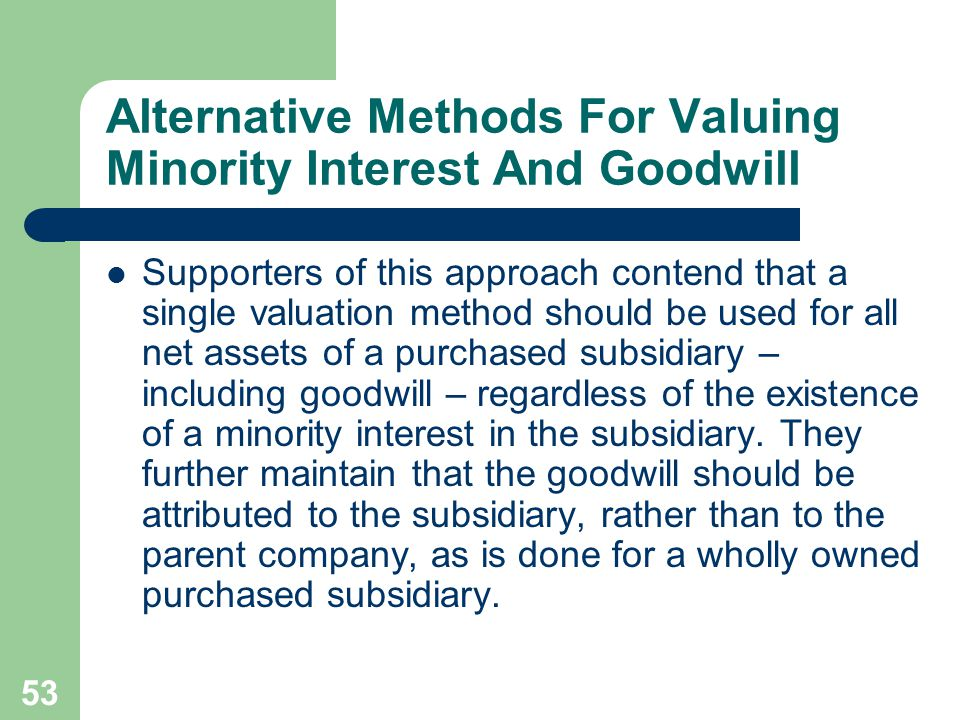 52 Alternative Methods For Valuing Minority Interest And Goodwill Independent measurement of the minority interest might be accomplished by reference to quoted market prices of publicly traded common stock owned by minority stockholders.