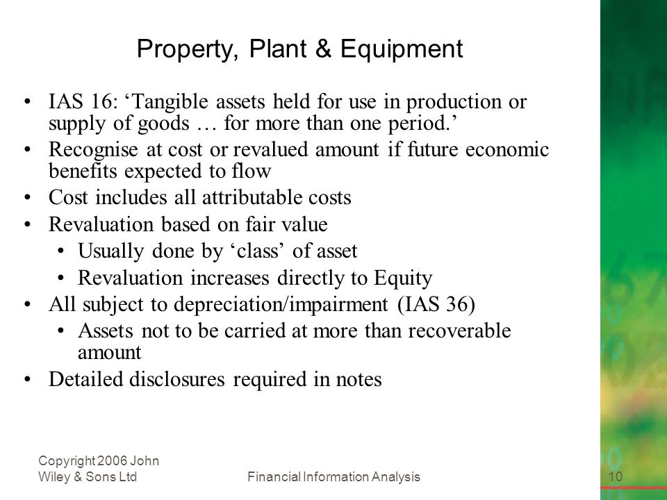 Financial Information Analysis10 Copyright 2006 John Wiley & Sons Ltd Property, Plant & Equipment IAS 16: 'Tangible assets held for use in production or supply of goods … for more than one period.' Recognise at cost or revalued amount if future economic benefits expected to flow Cost includes all attributable costs Revaluation based on fair value Usually done by 'class' of asset Revaluation increases directly to Equity All subject to depreciation/impairment (IAS 36) Assets not to be carried at more than recoverable amount Detailed disclosures required in notes