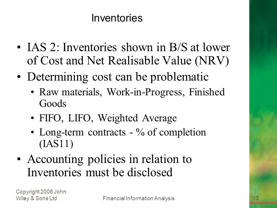Financial Information Analysis13 Copyright 2006 John Wiley & Sons Ltd Inventories IAS 2: Inventories shown in B/S at lower of Cost and Net Realisable Value (NRV) Determining cost can be problematic Raw materials, Work-in-Progress, Finished Goods FIFO, LIFO, Weighted Average Long-term contracts - % of completion (IAS11) Accounting policies in relation to Inventories must be disclosed