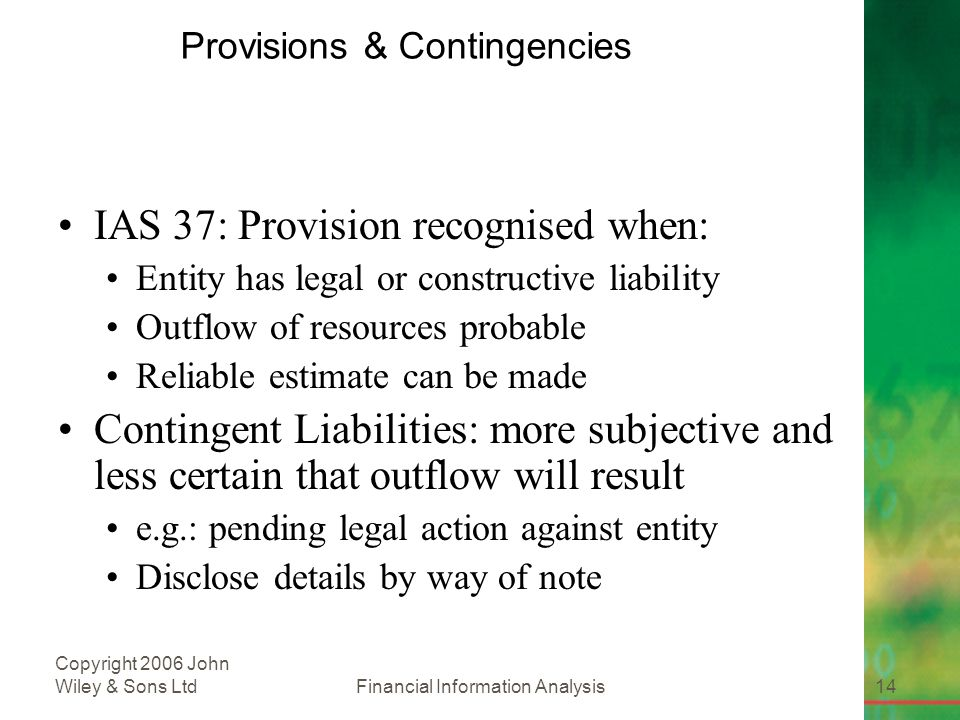 Financial Information Analysis14 Copyright 2006 John Wiley & Sons Ltd Provisions & Contingencies IAS 37: Provision recognised when: Entity has legal or constructive liability Outflow of resources probable Reliable estimate can be made Contingent Liabilities: more subjective and less certain that outflow will result e.g.: pending legal action against entity Disclose details by way of note