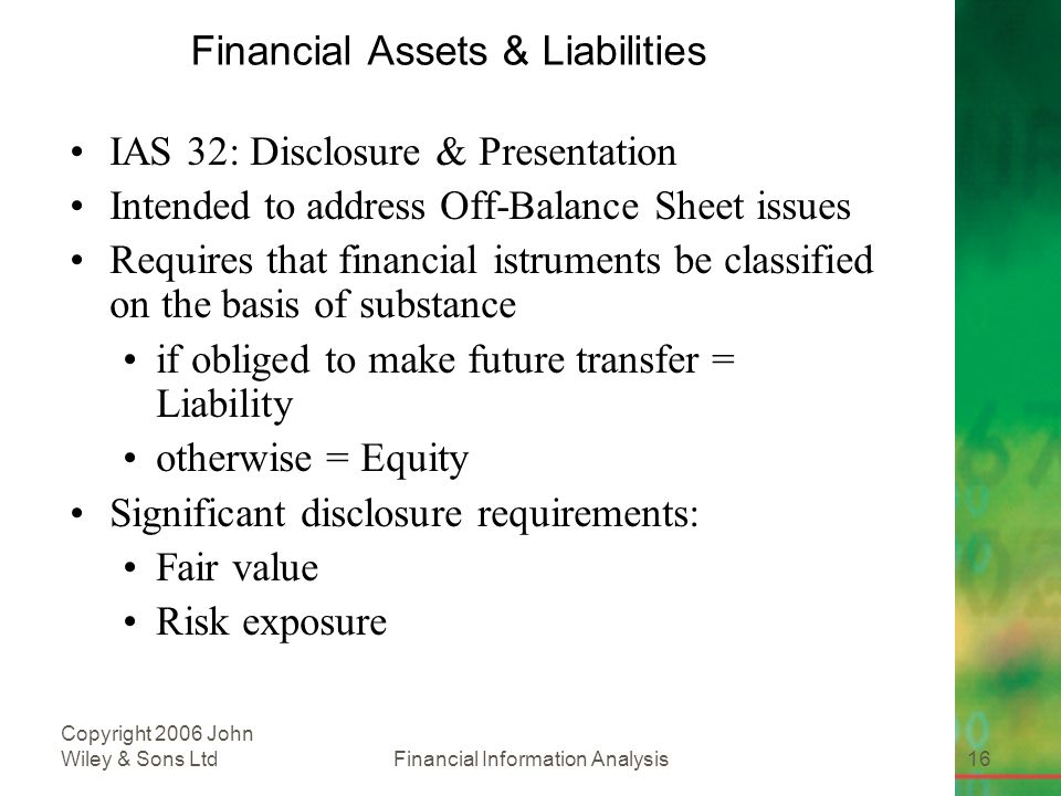 Financial Information Analysis16 Copyright 2006 John Wiley & Sons Ltd Financial Assets & Liabilities IAS 32: Disclosure & Presentation Intended to address Off-Balance Sheet issues Requires that financial istruments be classified on the basis of substance if obliged to make future transfer = Liability otherwise = Equity Significant disclosure requirements: Fair value Risk exposure