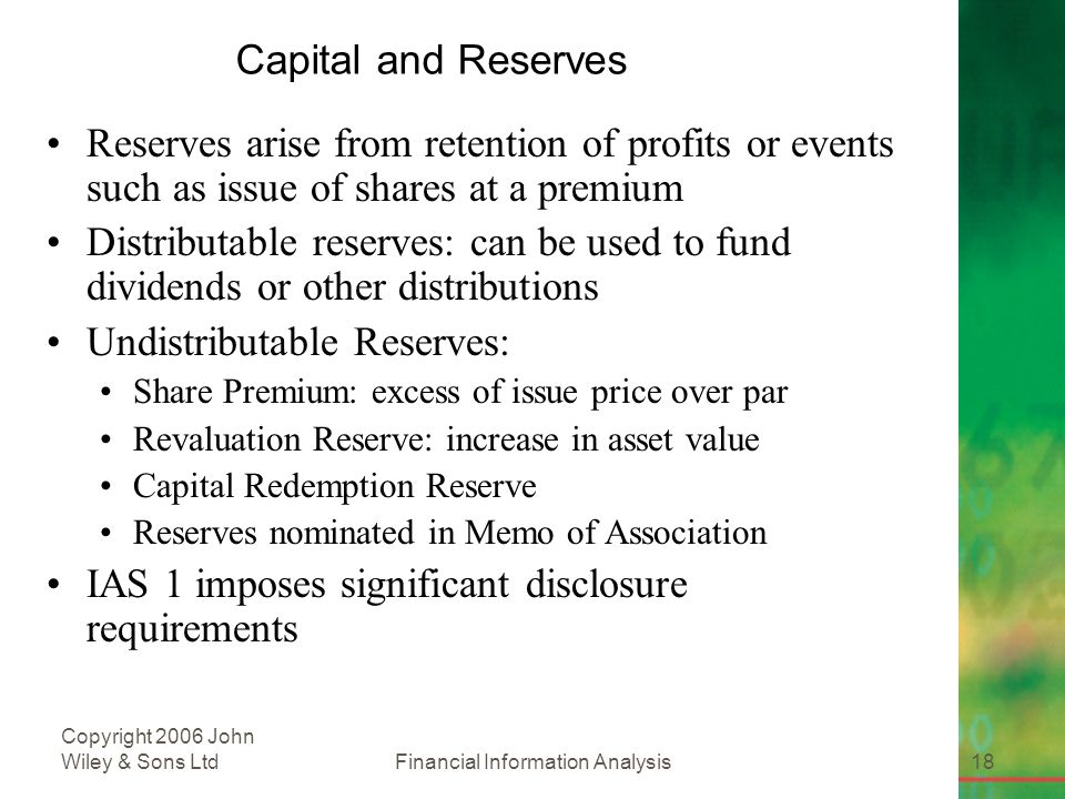 Financial Information Analysis18 Copyright 2006 John Wiley & Sons Ltd Capital and Reserves Reserves arise from retention of profits or events such as issue of shares at a premium Distributable reserves: can be used to fund dividends or other distributions Undistributable Reserves: Share Premium: excess of issue price over par Revaluation Reserve: increase in asset value Capital Redemption Reserve Reserves nominated in Memo of Association IAS 1 imposes significant disclosure requirements