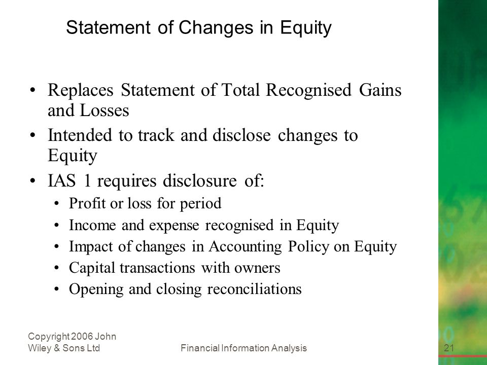 Financial Information Analysis21 Copyright 2006 John Wiley & Sons Ltd Statement of Changes in Equity Replaces Statement of Total Recognised Gains and Losses Intended to track and disclose changes to Equity IAS 1 requires disclosure of: Profit or loss for period Income and expense recognised in Equity Impact of changes in Accounting Policy on Equity Capital transactions with owners Opening and closing reconciliations