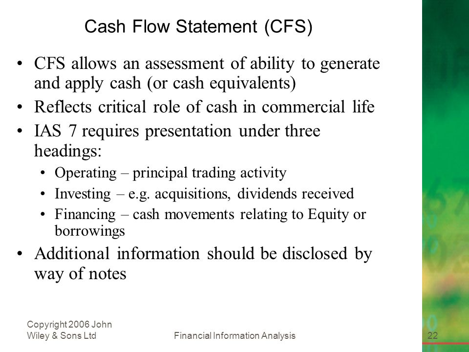 Financial Information Analysis22 Copyright 2006 John Wiley & Sons Ltd Cash Flow Statement (CFS) CFS allows an assessment of ability to generate and apply cash (or cash equivalents) Reflects critical role of cash in commercial life IAS 7 requires presentation under three headings: Operating – principal trading activity Investing – e.g.