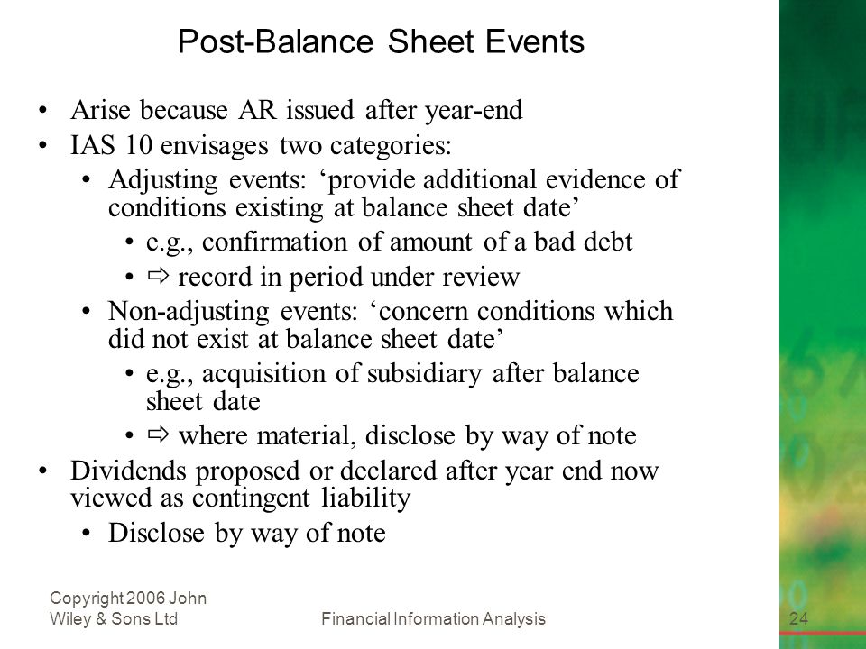 Financial Information Analysis24 Copyright 2006 John Wiley & Sons Ltd Post-Balance Sheet Events Arise because AR issued after year-end IAS 10 envisages two categories: Adjusting events: 'provide additional evidence of conditions existing at balance sheet date' e.g., confirmation of amount of a bad debt  record in period under review Non-adjusting events: 'concern conditions which did not exist at balance sheet date' e.g., acquisition of subsidiary after balance sheet date  where material, disclose by way of note Dividends proposed or declared after year end now viewed as contingent liability Disclose by way of note