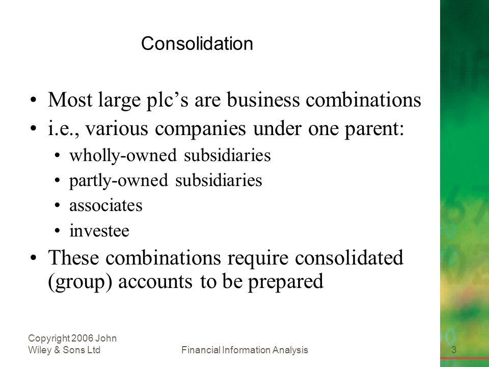 Financial Information Analysis3 Copyright 2006 John Wiley & Sons Ltd Consolidation Most large plc's are business combinations i.e., various companies under one parent: wholly-owned subsidiaries partly-owned subsidiaries associates investee These combinations require consolidated (group) accounts to be prepared