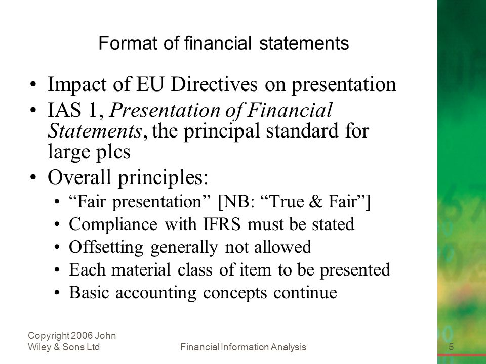 Financial Information Analysis5 Copyright 2006 John Wiley & Sons Ltd Format of financial statements Impact of EU Directives on presentation IAS 1, Presentation of Financial Statements, the principal standard for large plcs Overall principles: Fair presentation [NB: True & Fair ] Compliance with IFRS must be stated Offsetting generally not allowed Each material class of item to be presented Basic accounting concepts continue