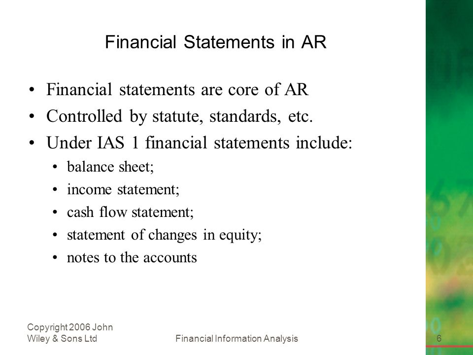 Financial Information Analysis6 Copyright 2006 John Wiley & Sons Ltd Financial Statements in AR Financial statements are core of AR Controlled by statute, standards, etc.
