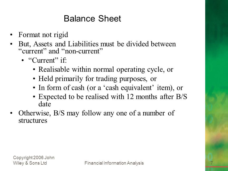 Financial Information Analysis7 Copyright 2006 John Wiley & Sons Ltd Balance Sheet Format not rigid But, Assets and Liabilities must be divided between current and non-current Current if: Realisable within normal operating cycle, or Held primarily for trading purposes, or In form of cash (or a 'cash equivalent' item), or Expected to be realised with 12 months after B/S date Otherwise, B/S may follow any one of a number of structures