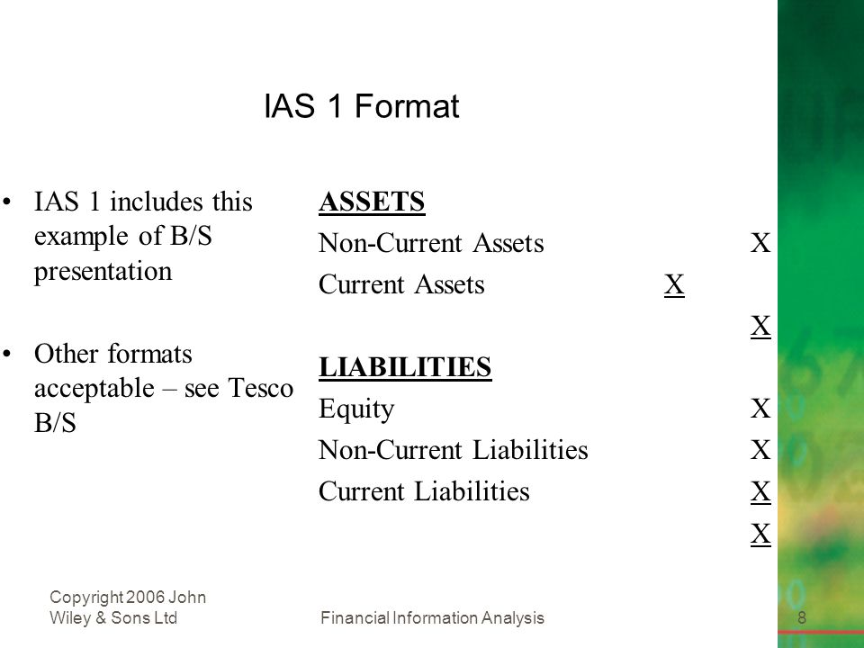 Financial Information Analysis8 Copyright 2006 John Wiley & Sons Ltd IAS 1 Format IAS 1 includes this example of B/S presentation Other formats acceptable – see Tesco B/S ASSETS Non-Current AssetsX Current AssetsX X LIABILITIES EquityX Non-Current LiabilitiesX Current LiabilitiesX X
