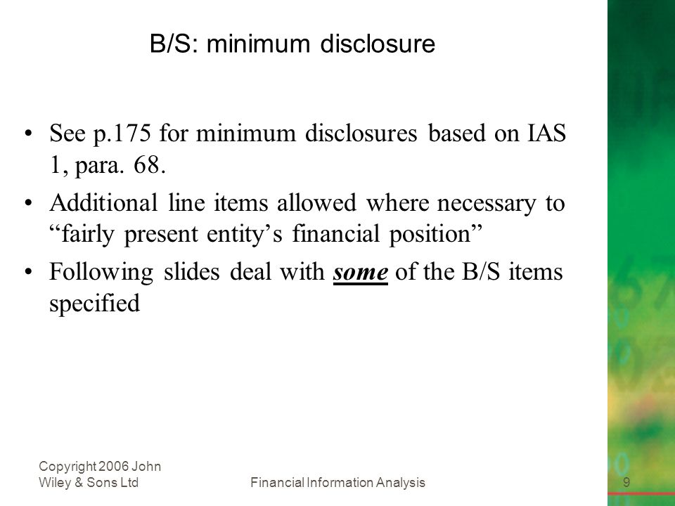 Financial Information Analysis9 Copyright 2006 John Wiley & Sons Ltd B/S: minimum disclosure See p.175 for minimum disclosures based on IAS 1, para.