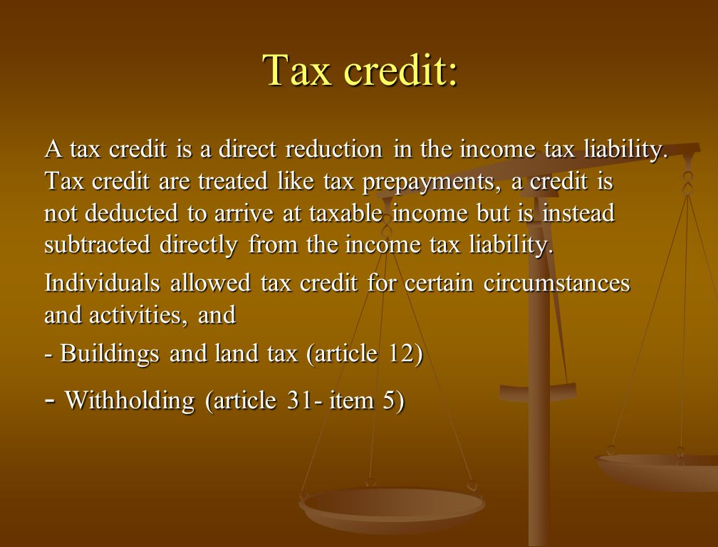 Tax credit: A tax credit is a direct reduction in the income tax liability.