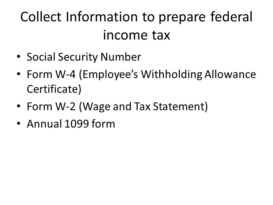 Collect Information to prepare federal income tax Social Security Number Form W-4 (Employee's Withholding Allowance Certificate) Form W-2 (Wage and Tax Statement) Annual 1099 form