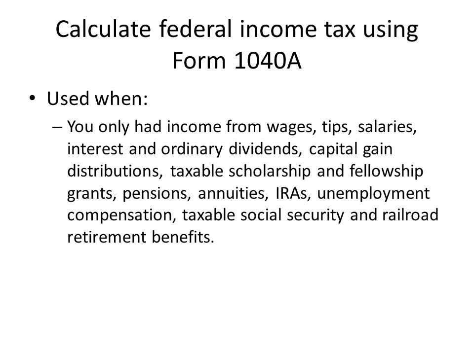 Calculate federal income tax using Form 1040A Used when: – You only had income from wages, tips, salaries, interest and ordinary dividends, capital gain distributions, taxable scholarship and fellowship grants, pensions, annuities, IRAs, unemployment compensation, taxable social security and railroad retirement benefits.