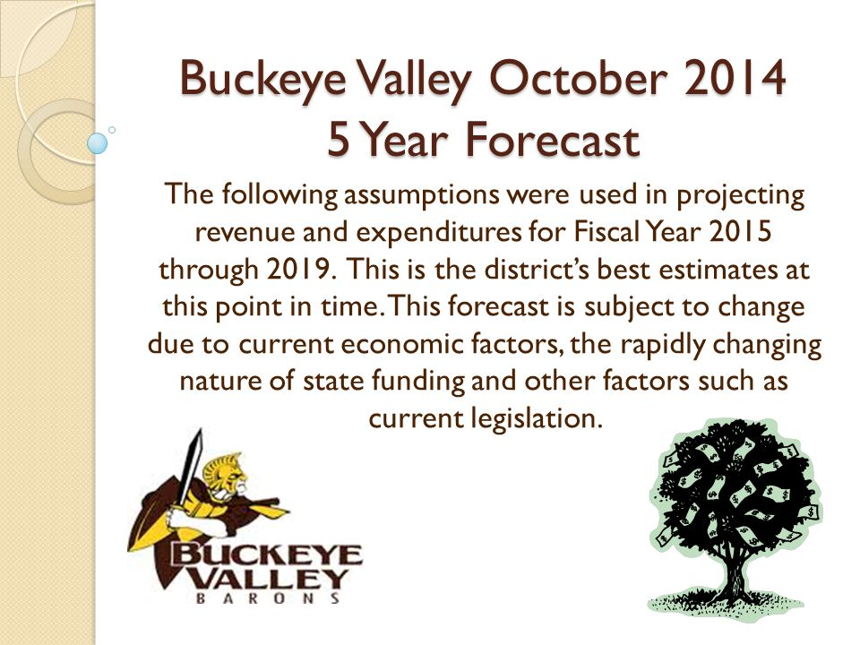 Buckeye Valley October Year Forecast The following assumptions were used in projecting revenue and expenditures for Fiscal Year 2015 through 2019.