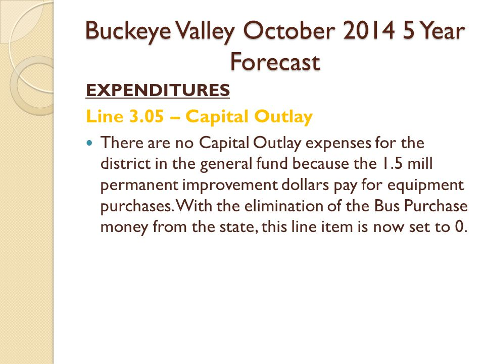 Buckeye Valley October Year Forecast EXPENDITURES Line 3.05 – Capital Outlay There are no Capital Outlay expenses for the district in the general fund because the 1.5 mill permanent improvement dollars pay for equipment purchases.