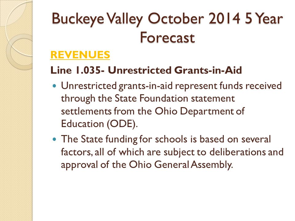 Buckeye Valley October Year Forecast REVENUES Line Unrestricted Grants-in-Aid Unrestricted grants-in-aid represent funds received through the State Foundation statement settlements from the Ohio Department of Education (ODE).