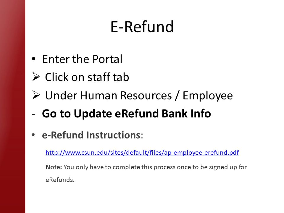 E-Refund Enter the Portal  Click on staff tab  Under Human Resources / Employee -Go to Update eRefund Bank Info e-Refund Instructions:   Note: You only have to complete this process once to be signed up for eRefunds.
