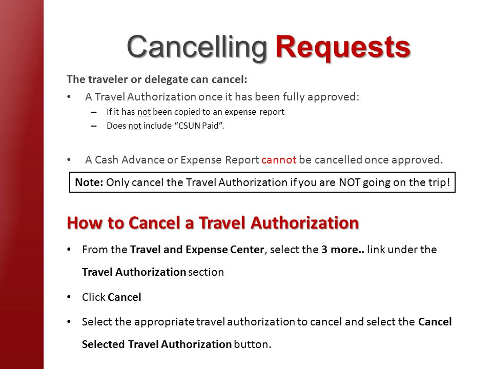 Cancelling Requests The traveler or delegate can cancel: A Travel Authorization once it has been fully approved: – If it has not been copied to an expense report – Does not include CSUN Paid .