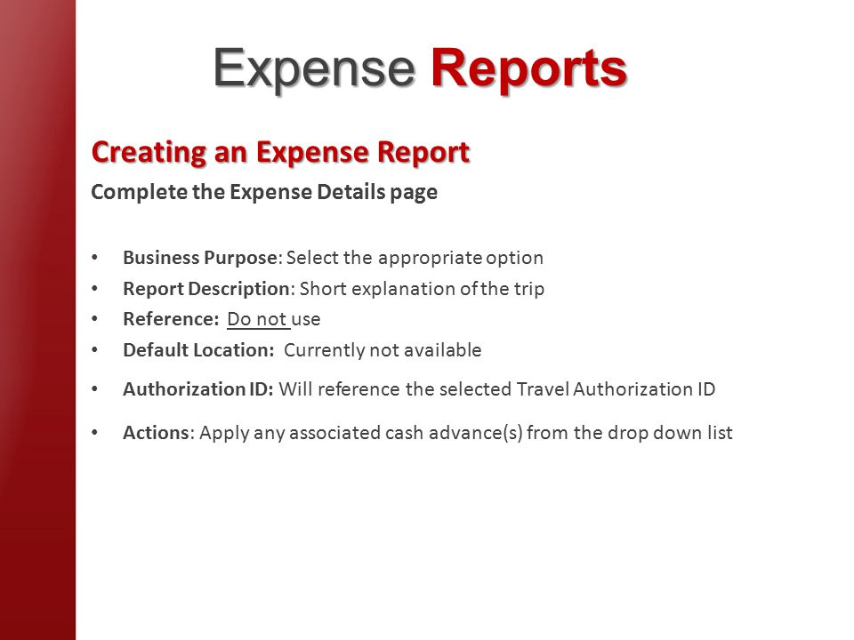 Creating an Expense Report Complete the Expense Details page Business Purpose: Select the appropriate option Report Description: Short explanation of the trip Reference: Do not use Default Location: Currently not available Authorization ID: Will reference the selected Travel Authorization ID Actions: Apply any associated cash advance(s) from the drop down list