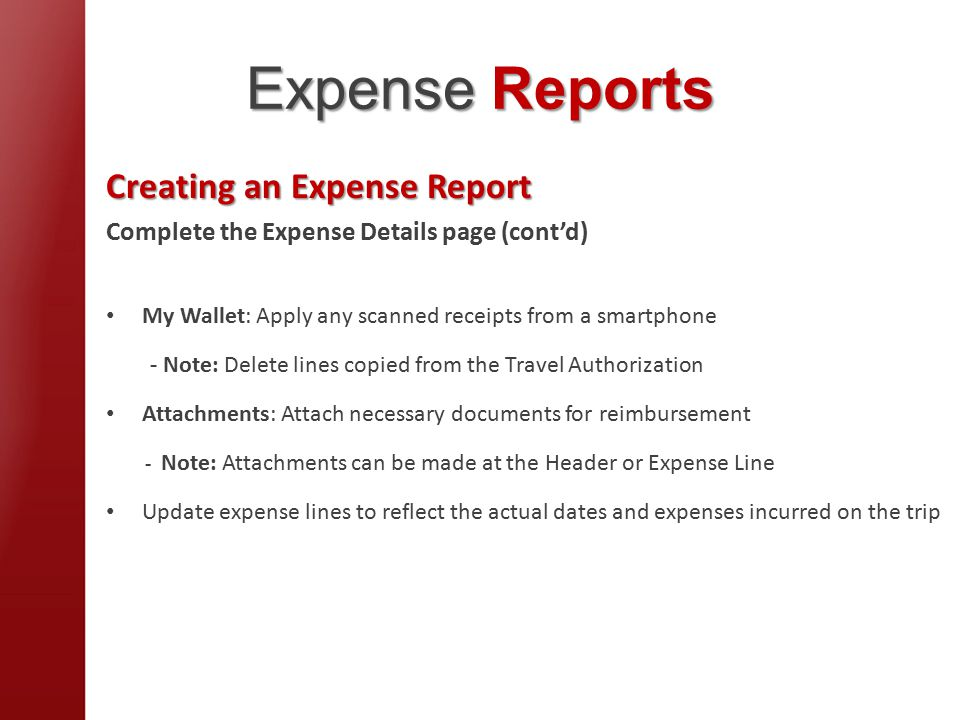 Expense Reports Creating an Expense Report Complete the Expense Details page (cont'd) My Wallet: Apply any scanned receipts from a smartphone - Note: Delete lines copied from the Travel Authorization Attachments: Attach necessary documents for reimbursement - Note: Attachments can be made at the Header or Expense Line Update expense lines to reflect the actual dates and expenses incurred on the trip