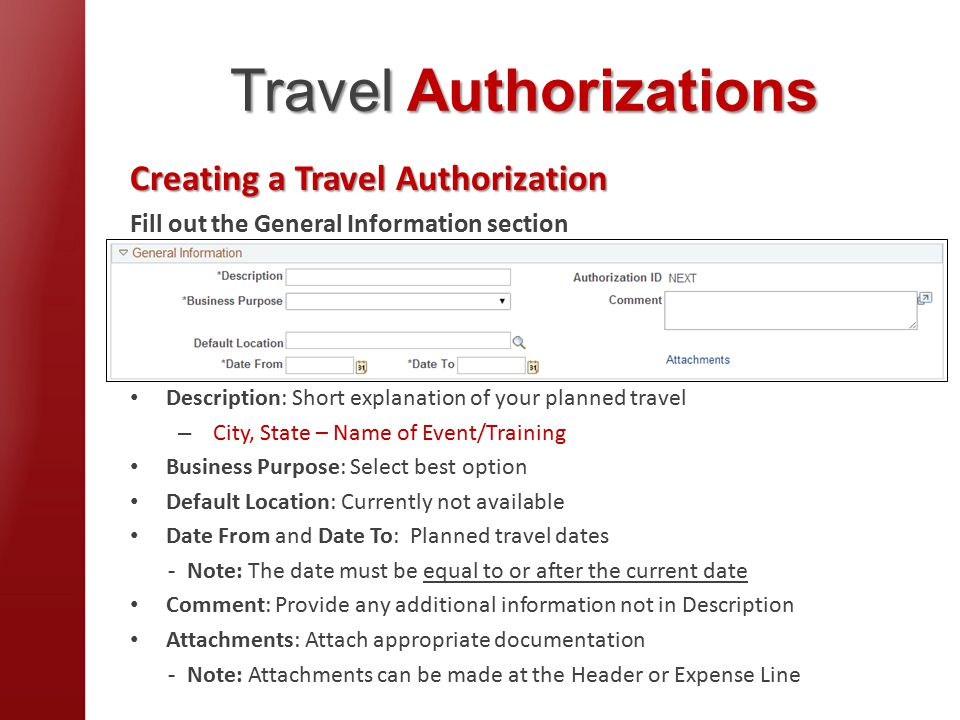 Travel Authorizations Creating a Travel Authorization Fill out the General Information section Description: Short explanation of your planned travel – City, State – Name of Event/Training Business Purpose: Select best option Default Location: Currently not available Date From and Date To: Planned travel dates - Note: The date must be equal to or after the current date Comment: Provide any additional information not in Description Attachments: Attach appropriate documentation - Note: Attachments can be made at the Header or Expense Line