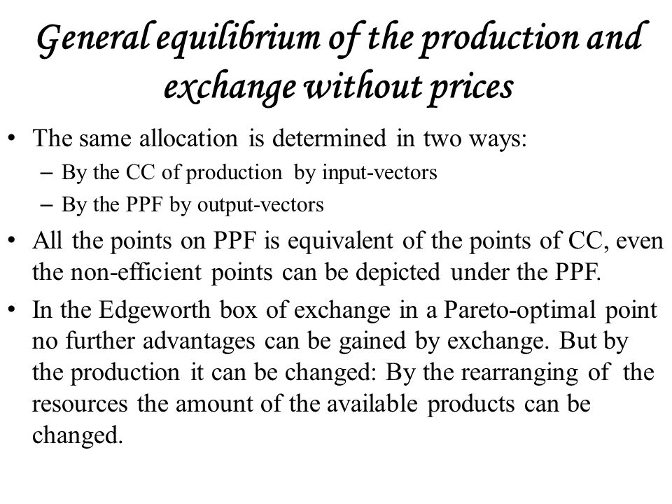 General equilibrium of the production and exchange without prices The same allocation is determined in two ways: – By the CC of production by input-vectors – By the PPF by output-vectors All the points on PPF is equivalent of the points of CC, even the non-efficient points can be depicted under the PPF.
