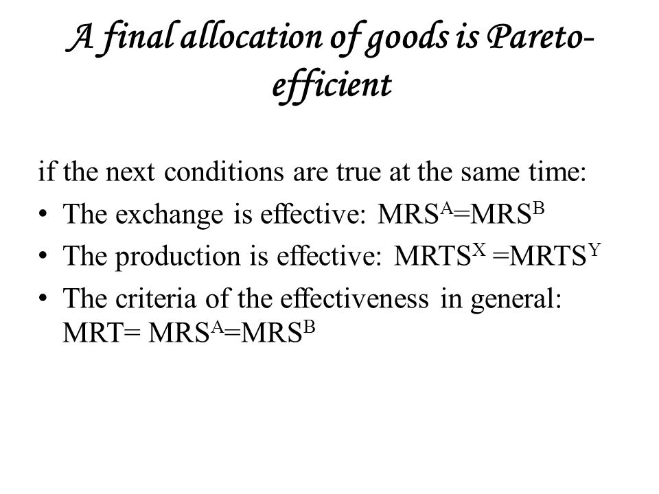 A final allocation of goods is Pareto- efficient if the next conditions are true at the same time: The exchange is effective: MRS A =MRS B The production is effective: MRTS X =MRTS Y The criteria of the effectiveness in general: MRT= MRS A =MRS B
