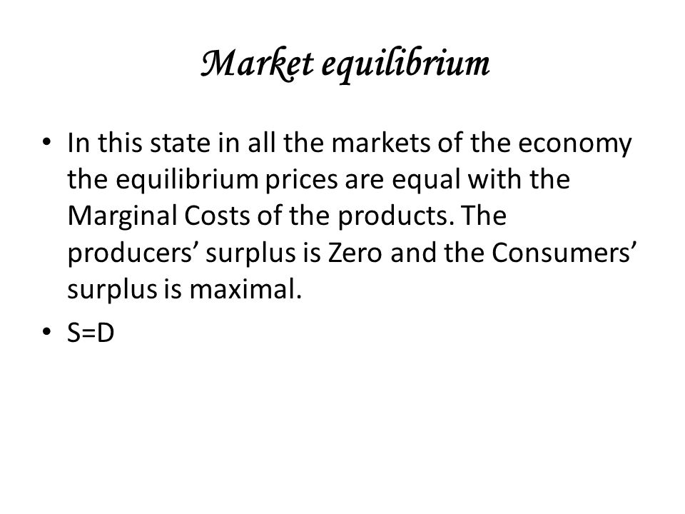 Market equilibrium In this state in all the markets of the economy the equilibrium prices are equal with the Marginal Costs of the products.