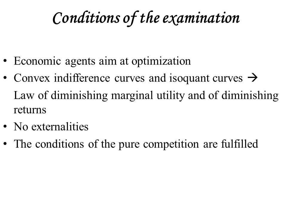 Conditions of the examination Economic agents aim at optimization Convex indifference curves and isoquant curves  Law of diminishing marginal utility and of diminishing returns No externalities The conditions of the pure competition are fulfilled