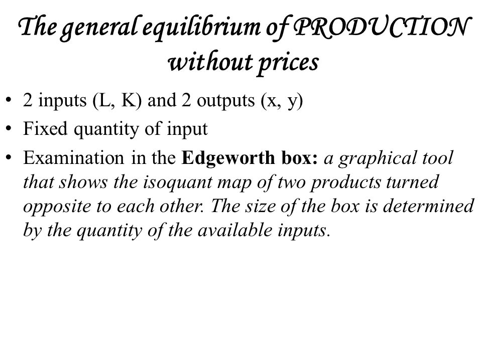 The general equilibrium of PRODUCTION without prices 2 inputs (L, K) and 2 outputs (x, y) Fixed quantity of input Examination in the Edgeworth box: a graphical tool that shows the isoquant map of two products turned opposite to each other.
