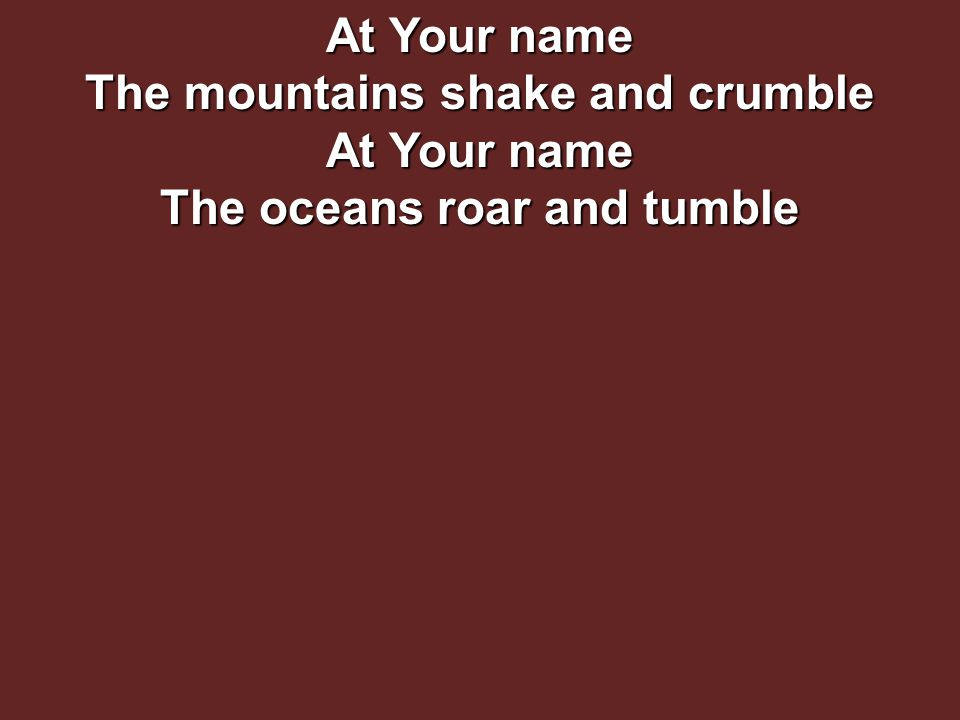 At Your name The mountains shake and crumble At Your name The oceans roar and tumble