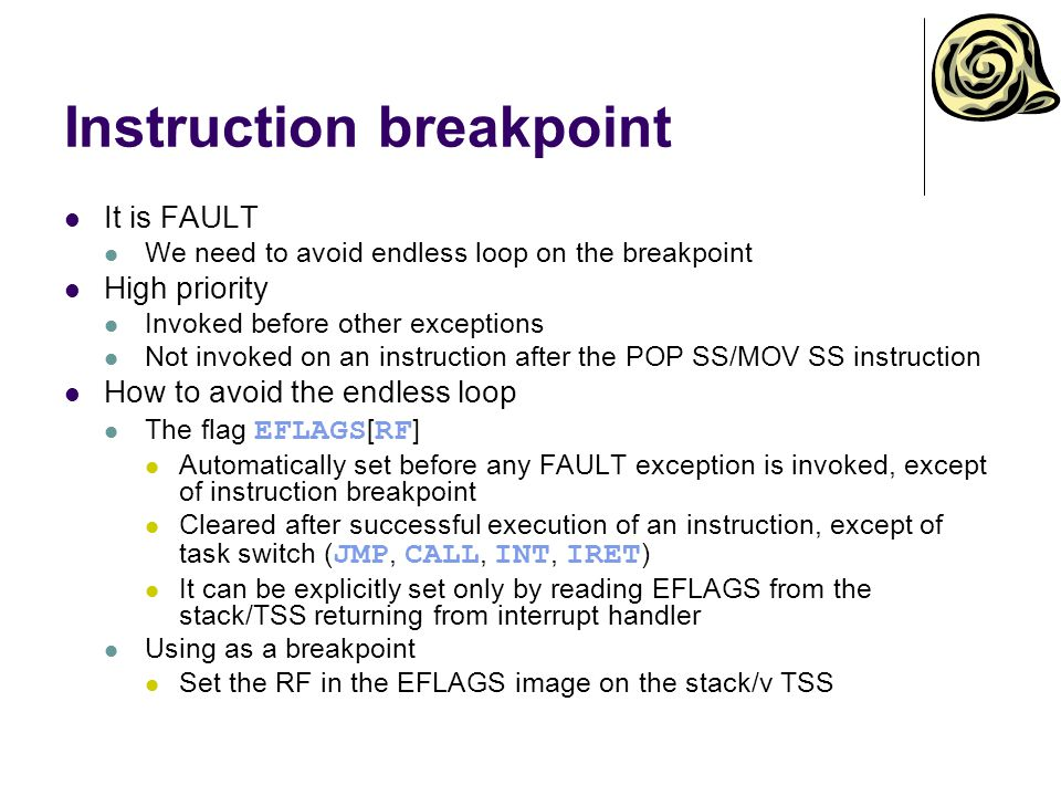 Instruction breakpoint It is FAULT We need to avoid endless loop on the breakpoint High priority Invoked before other exceptions Not invoked on an instruction after the POP SS/MOV SS instruction How to avoid the endless loop The flag EFLAGS [ RF ] Automatically set before any FAULT exception is invoked, except of instruction breakpoint Cleared after successful execution of an instruction, except of task switch ( JMP, CALL, INT, IRET ) It can be explicitly set only by reading EFLAGS from the stack/TSS returning from interrupt handler Using as a breakpoint Set the RF in the EFLAGS image on the stack/v TSS