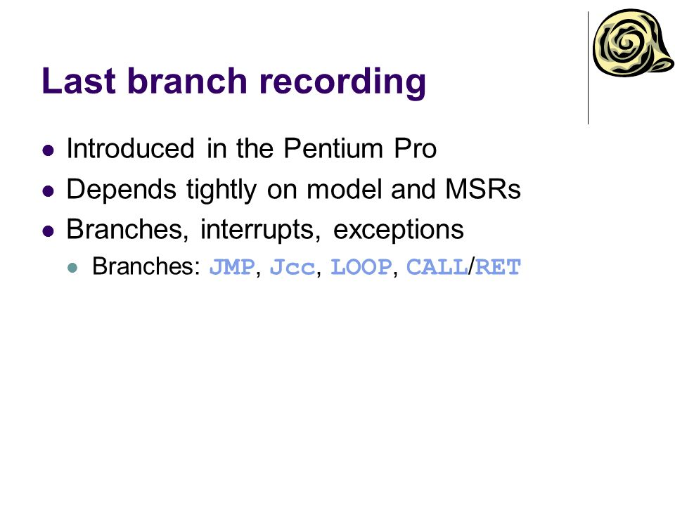 Last branch recording Introduced in the Pentium Pro Depends tightly on model and MSRs Branches, interrupts, exceptions Branches: JMP, Jcc, LOOP, CALL / RET